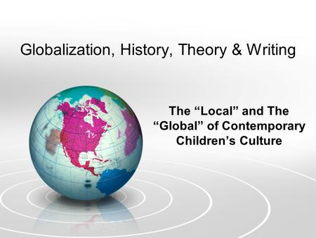 "Globalization, History, Theory & Writing The ""Local"" and The ""Global"" of Contemporary Children's Culture."