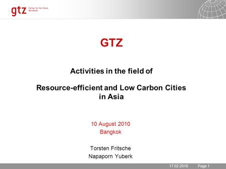 17.02.2016 Seite 1 Page 117.02.2016 GTZ Activities in the field of Resource-efficient and Low Carbon Cities in Asia 10 August 2010 Bangkok Torsten Fritsche.