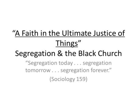"""A Faith in the Ultimate Justice of Things"" Segregation & the Black Church ""Segregation today... segregation tomorrow... segregation forever."" (Sociology."