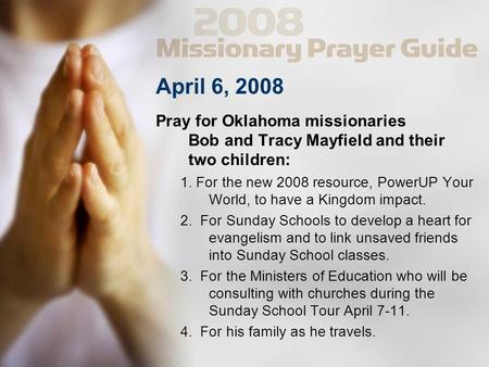 April 6, 2008 Pray for Oklahoma missionaries Bob and Tracy Mayfield and their two children: 1. For the new 2008 resource, PowerUP Your World, to have a.