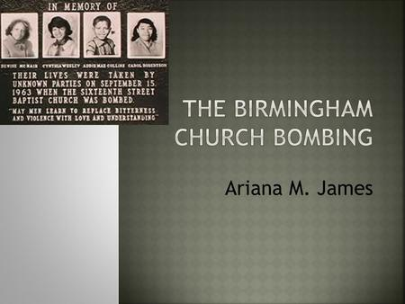 Ariana M. James.  September 15, 1963 was the day the disaster struck when the church was full that Sunday morning. Four young girls left dead and 22.