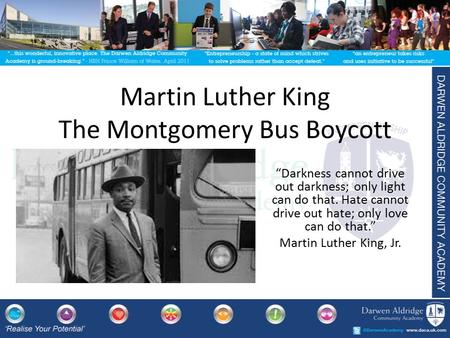 "Martin Luther King The Montgomery Bus Boycott ""Darkness cannot drive out darkness; only light can do that. Hate cannot drive out hate; only love can do."