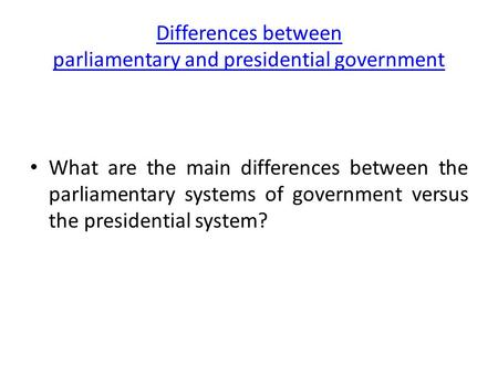 Differences between parliamentary and presidential government What are the main differences between the parliamentary systems of government versus the.