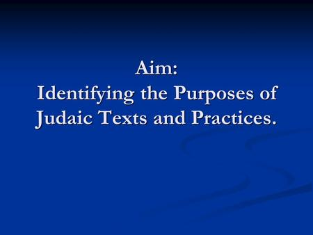 Aim: Identifying the Purposes of Judaic Texts and Practices.