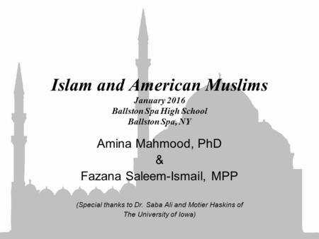 Islam and American Muslims January 2016 Ballston Spa High School Ballston Spa, NY Amina Mahmood, PhD & Fazana Saleem-Ismail, MPP (Special thanks to Dr.