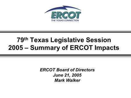 79 th Texas Legislative Session 2005 – Summary of ERCOT Impacts ERCOT Board of Directors June 21, 2005 Mark Walker.