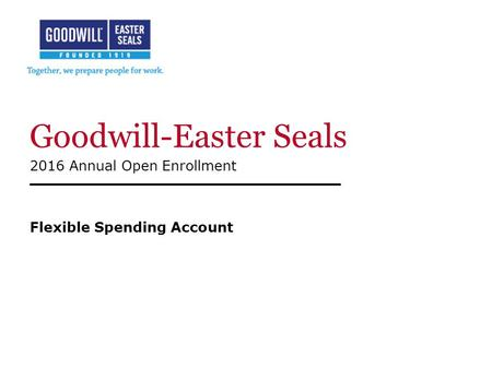 Goodwill-Easter Seals 2016 Annual Open Enrollment Flexible Spending Account.