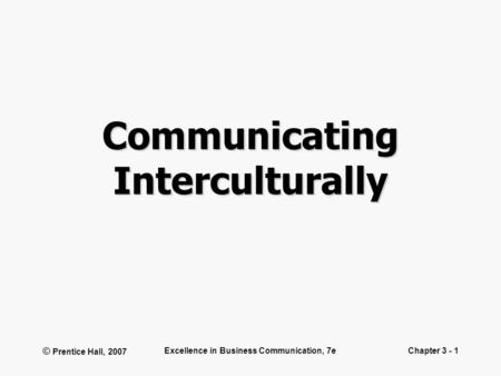 © Prentice Hall, 2007 Excellence in Business Communication, 7eChapter 3 - 1 Communicating Interculturally.
