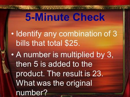 5-Minute Check Identify any combination of 3 bills that total $25. A number is multiplied by 3, then 5 is added to the product. The result is 23. What.