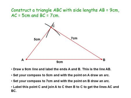 AB C Construct a triangle ABC with side lengths AB = 9cm, AC = 5cm and BC = 7cm. Draw a 9cm line and label the ends A and B. This is the line AB. Set your.