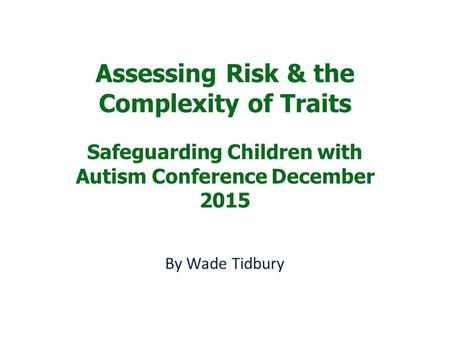 Assessing Risk & the Complexity of Traits Safeguarding Children with Autism Conference December 2015 By Wade Tidbury.