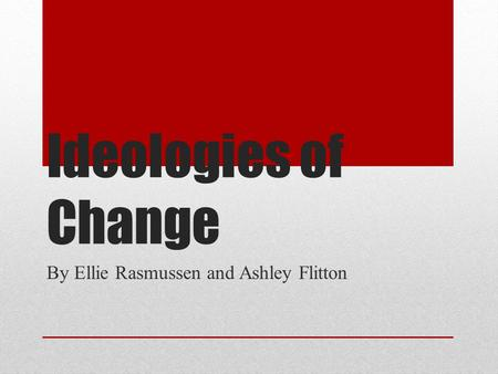 Ideologies of Change By Ellie Rasmussen and Ashley Flitton.