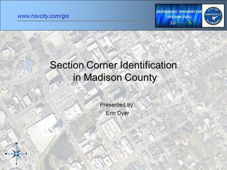 Www.hsvcity.com/gis Section Corner Identification in Madison County Presented by: Erin Dyer.
