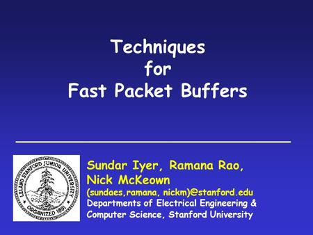 Techniques for Fast Packet Buffers Sundar Iyer, Ramana Rao, Nick McKeown (sundaes,ramana, Departments of Electrical Engineering & Computer.