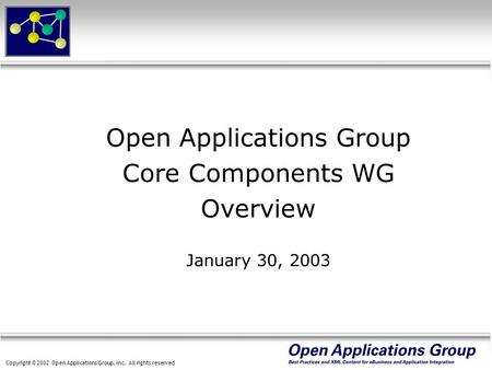 Copyright © 2002 Open Applications Group, Inc. All rights reserved Open Applications Group Core Components WG Overview January 30, 2003.