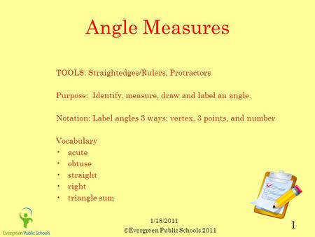 ©Evergreen Public Schools 2011 1 1/18/2011 Angle Measures TOOLS: Straightedges/Rulers, Protractors Purpose: Identify, measure, draw and label an angle.