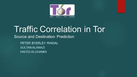 Traffic Correlation in Tor Source and Destination Prediction PETER BYERLEY RINDAL SULTAN ALANAZI HAFED ALGHAMDI.