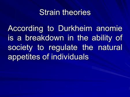Strain theories According to Durkheim anomie is a breakdown in the ability of society to regulate the natural appetites of individuals.