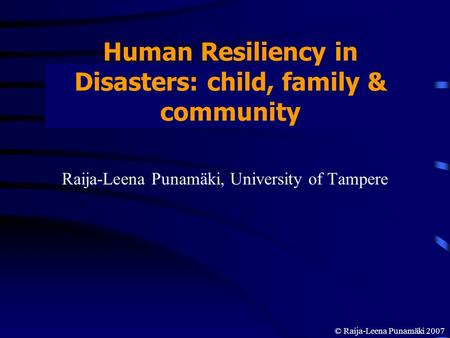 Human Resiliency in Disasters: child, family & community Raija-Leena Punamäki, University of Tampere © Raija-Leena Punamäki 2007.