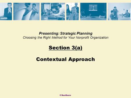 Presenting: Strategic Planning Choosing the Right Method for Your Nonprofit Organization Section 3(a) Contextual Approach.