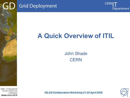 CERN - IT Department CH-1211 Genève 23 Switzerland www.cern.ch/i t A Quick Overview of ITIL John Shade CERN WLCG Collaboration Workshop 21-25 April 2008.