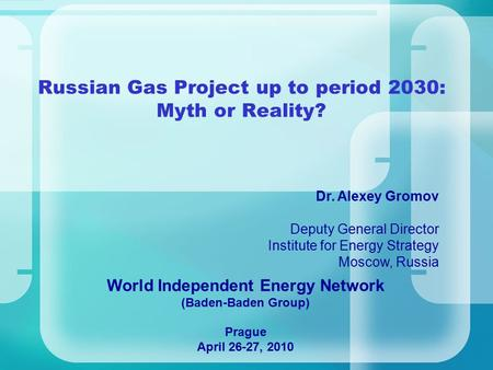 Russian Gas Project up to period 2030: Myth or Reality? Dr. Alexey Gromov Deputy General Director Institute for Energy Strategy Moscow, Russia World Independent.