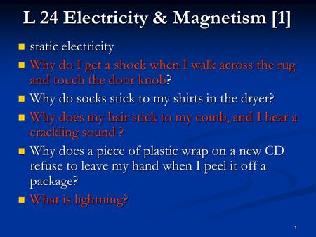 1 L 24 Electricity & Magnetism [1] static electricity static electricity Why do I get a shock when I walk across the rug and touch the door knob? Why.