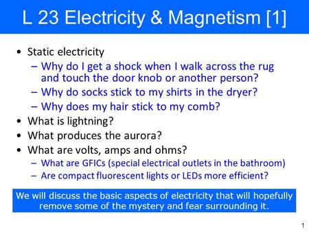 1 L 23 Electricity & Magnetism [1] Static electricity –Why do I get a shock when I walk across the rug and touch the door knob or another person? –Why.
