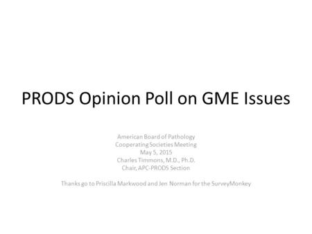 PRODS Opinion Poll on GME Issues American Board of Pathology Cooperating Societies Meeting May 5, 2015 Charles Timmons, M.D., Ph.D. Chair, APC-PRODS Section.