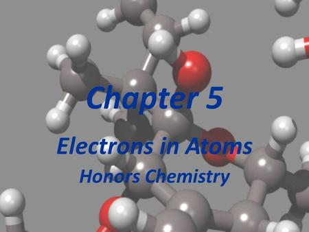Chapter 5 Electrons in Atoms Honors Chemistry Section 5.1 Light and Quantized Energy At this point in history, we are in the early 1900's. Electrons.