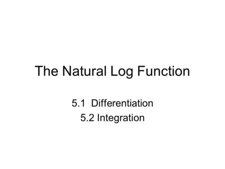 The Natural Log Function 5.1 Differentiation 5.2 Integration.