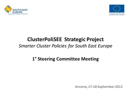 ClusterPoliSEE Strategic Project Smarter Cluster Policies for South East Europe 1° Steering Committee Meeting Ancona, 17-18 September 2012.