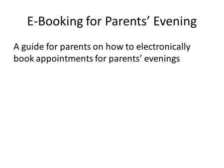 E-Booking for Parents' Evening A guide for parents on how to electronically book appointments for parents' evenings.