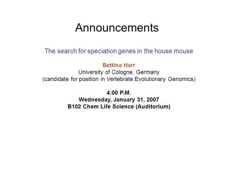 Announcements The search for speciation genes in the house mouse Bettina Harr University of Cologne, Germany (candidate for position in Vertebrate Evolutionary.