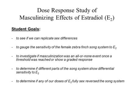 Dose Response Study of Masculinizing Effects of Estradiol (E 2 ) Student Goals: -to see if we can replicate sex differences -to gauge the sensitivity of.