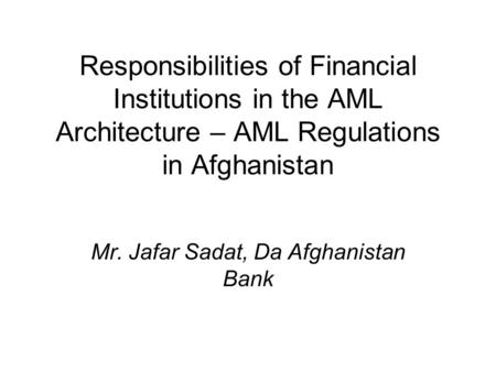 Responsibilities of Financial Institutions in the AML Architecture – AML Regulations in Afghanistan Mr. Jafar Sadat, Da Afghanistan Bank.