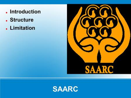 SAARC Introduction Structure Limitation. SAARC Introduction The South Asia Association of Regional Cooperation (SAARC) comprises the eight countries of.