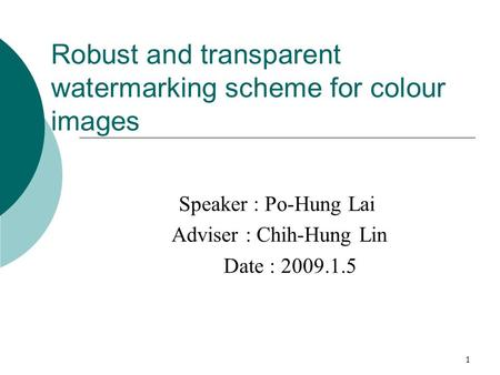 1 Robust and transparent watermarking scheme for colour images Speaker : Po-Hung Lai Adviser : Chih-Hung Lin Date : 2009.1.5.