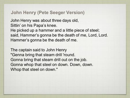 John Henry (Pete Seeger Version) John Henry was about three days old, Sittin' on his Papa's knee. He picked up a hammer and a little piece of steel; said,