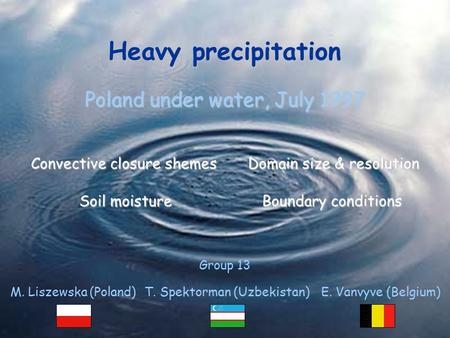 Heavy precipitation Heavy precipitation Poland under water, July 1997 Group 13 Convective closure shemesDomain size & resolution Soil moistureBoundary.