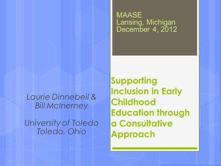 Laurie Dinnebeil & Bill McInerney University of Toledo Toledo, Ohio Supporting Inclusion in Early Childhood Education through a Consultative Approach MAASE.