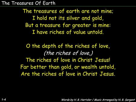 The Treasures Of Earth 1-4 The treasures of earth are not mine; I hold not its silver and gold, But a treasure far greater is mine: I have riches of value.