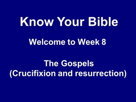 Know Your Bible Welcome to Week 8 The Gospels (Crucifixion and resurrection)