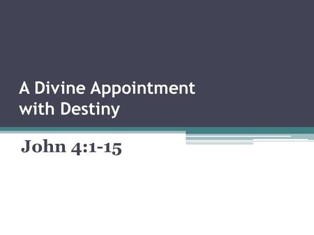 A Divine Appointment with Destiny John 4:1-15. Some Intriguing Questions :  Is God in Control of our Lives?  Does God orchestrate the Circumstances.
