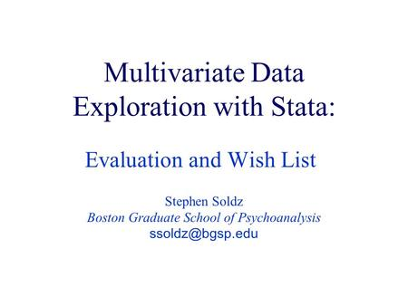 Multivariate Data Exploration with Stata: Evaluation and Wish List Stephen Soldz Boston Graduate School of Psychoanalysis