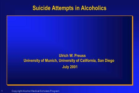 Copyright Alcohol Medical Scholars Program1 Suicide Attempts in Alcoholics Ulrich W. Preuss University of Munich, University of California, San Diego July.