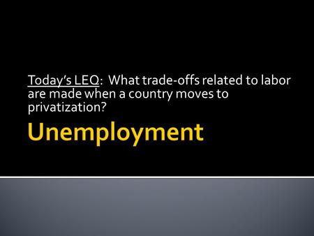 Today's LEQ: What trade-offs related to labor are made when a country moves to privatization?