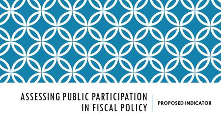 ASSESSING PUBLIC PARTICIPATION IN FISCAL POLICY PROPOSED INDICATOR.