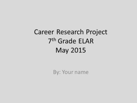 Career Research Project 7 th Grade ELAR May 2015 By: Your name.
