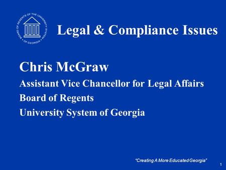 """Creating A More Educated Georgia"" Legal & Compliance Issues Chris McGraw Assistant Vice Chancellor for Legal Affairs Board of Regents University System."